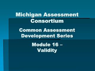 Michigan Assessment Consortium Common Assessment Development Series Module 16 – Validity