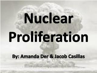 Nuclear Proliferation By: Amanda Der & Jacob Casillas
