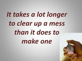 It takes a lot longer to clear up a mess than it does to make  one