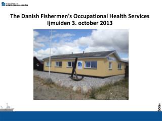 The Danish Fishermen's Occupational Health Services Ijmuiden 3.  october  2013
