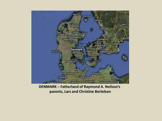 DENMARK – Fatherland of Raymond A. Neilson's         	parents, Lars and Christine  Bertelsen