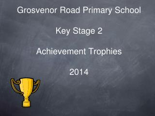 Grosvenor Road Primary School Key Stage 2  Achievement Trophies  2014