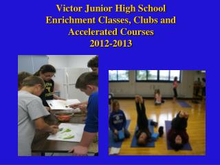 Victor Junior High School  Enrichment Classes,  Clubs and Accelerated Courses 2012-2013