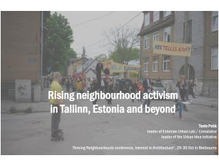 Rising neighbourhood activism  in Tallinn, Estonia and beyond    Teele Pehk