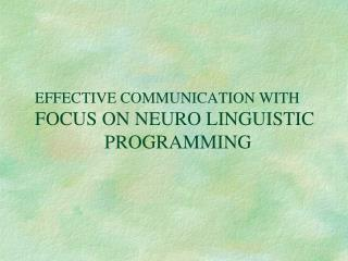 EFFECTIVE COMMUNICATION WITH FOCUS ON NEURO LINGUISTIC                     		PROGRAMMING