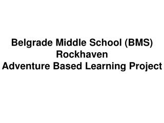 Belgrade Middle School (BMS) Rockhaven Adventure  B ased Learning Project