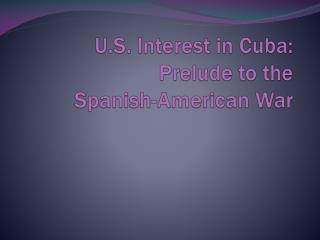 U.S. Interest in Cuba: Prelude to the  Spanish-American War