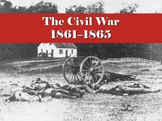 The Civil War 1861 – 1865