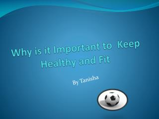 Why is it Important to  Keep Healthy and Fit