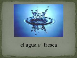 el  agua ( f .)  fresca
