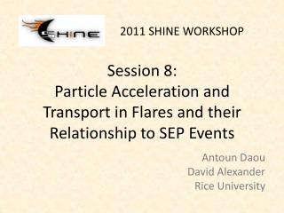 Session 8: Particle Acceleration and Transport in Flares and their Relationship to SEP Events