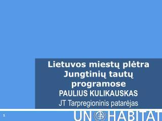 Lietuvos miestų plėtra Jungtinių tautų programose PAULIUS KULIKAUSKAS JT Tarpregioninis  patarėjas