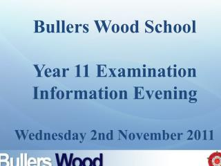 Bullers  Wood School Year 11 Examination Information Evening Wednesday 2nd November 2011
