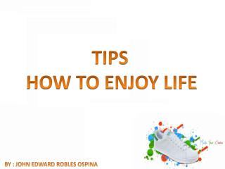 TIPS  HOW TO ENJOY LIFE