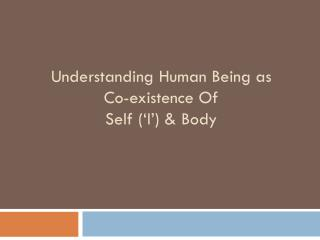 Understanding Human Being as  Co-existence Of  Self ('I') & Body