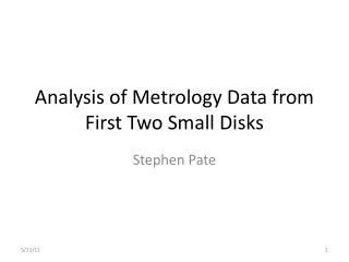Analysis of Metrology Data from First Two Small Disks