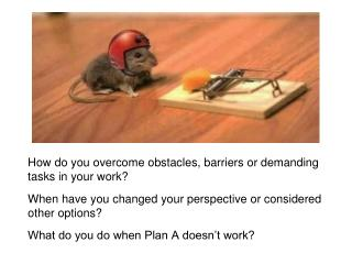 How do you overcome obstacles, barriers or demanding tasks in your work?