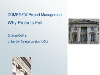 COMPGZ07 Project Management  Why Projects Fail  Graham Collins University College London UCL