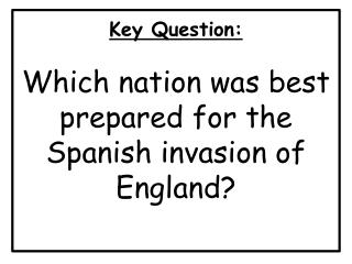 Key Question : Which nation was best prepared for the Spanish invasion of England?