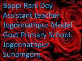 Bappi Rani Dey Assistant teacher Jogonnathpur  Model Govt  Primary School. Jogonnathpur  .