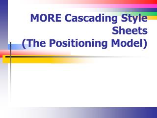 MORE Cascading Style  Sheets (The Positioning Model)