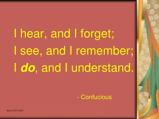 I hear, and I forget; I see, and I remember; I  do , and I understand. 					- Confucious