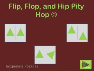 Flip, Flop, and Hip Pity Hop  