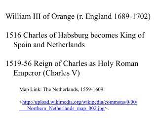 William III of  Orange ( r. England 1689-1702) 1516 Charles of  Habsburg becomes  King  of
