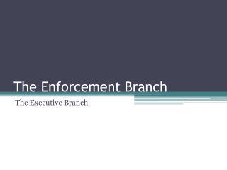 The Enforcement Branch