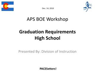 Dec.  14 , 2010 APS BOE Workshop Graduation Requirements  High School
