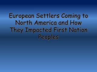 European Settlers  C oming to North America and How  T hey  I mpacted First Nation Peoples