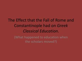 The Effect that the Fall of Rome and Constantinople had on  Greek Classical Education .