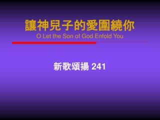 讓神兒子的愛圍繞你 O Let the Son of God Enfold You