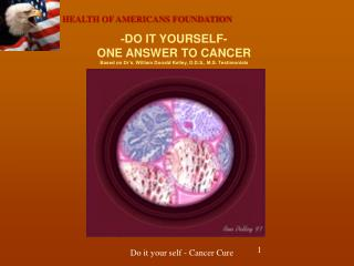 -DO IT YOURSELF- ONE ANSWER TO CANCER Based on Dr s. William Donald Kelley, D.D.S., M.S. Testimonials