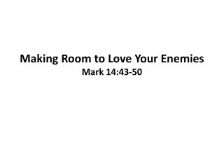 Making Room to Love Your Enemies Mark 14:43- 50