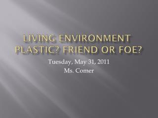 Living Environment Plastic? Friend or Foe?