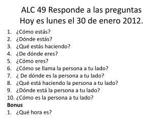 ALC  49  Responde  a  las preguntas Hoy  es lunes el  30  de  enero 2012.