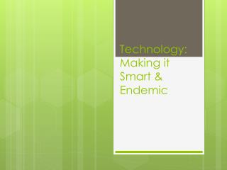 Technology: Making it Smart & Endemic