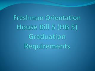 Freshman Orientation  House  Bill 5 (HB 5)  Graduation  Requirements