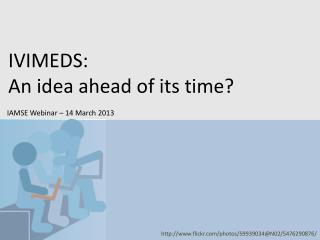 IVIMEDS:  An idea ahead of its time?   IAMSE Webinar – 14 March 2013