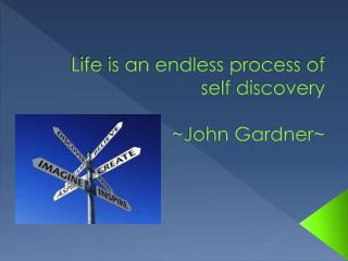 Life is an endless process of self  discovery ~John Gardner~