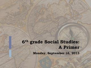 6 th  grade Social Studies:  A Primer