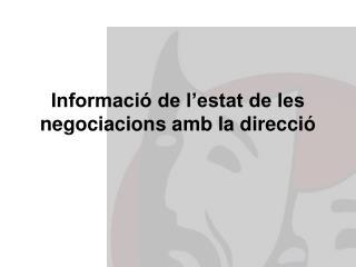 Informació de l'estat de les negociacions amb la direcció