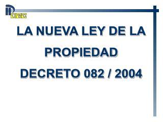 LA NUEVA LEY DE  LA PROPIEDAD DECRETO 082 / 2004