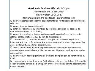Gestion du fonds confiée  à la CCIL  par convention du 16  déc  2010  entre Préfet/ CDC/ CCIL.