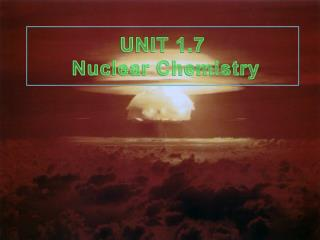 UNIT  1.7 Nuclear Chemistry