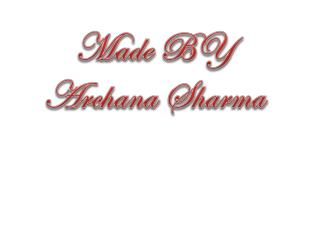 Made BY Archana Sharma