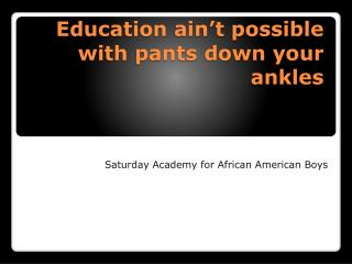 Education ain't possible with pants down your ankles