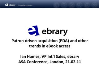 Patron-driven acquisition PDA and other trends in eBook access  Ian Hames, VP Int l Sales, ebrary ASA Conference, London