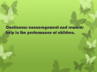 Continuous encouragement and rewards help in the performance of children.
